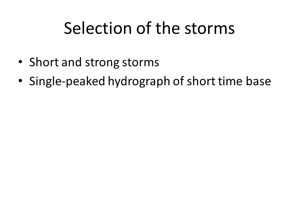 Selection of the storms Short and strong storms Single-peaked hydrograph of short time base
