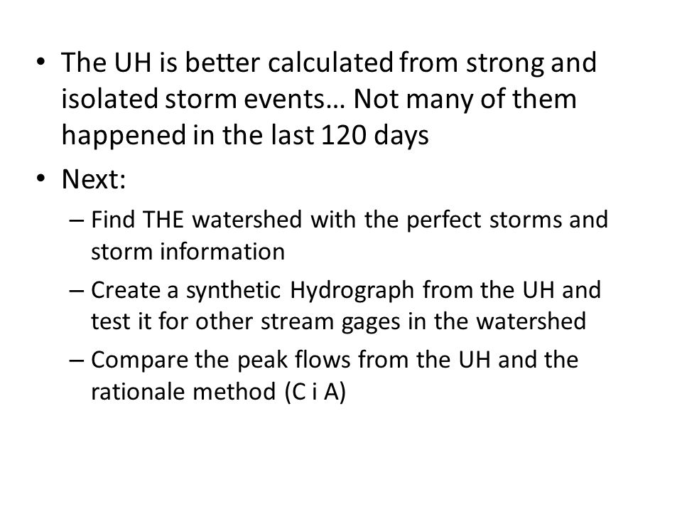 The UH is better calculated from strong and isolated storm events… Not many of them happened in the last 120 days Next: – Find THE watershed with the perfect storms and storm information – Create a synthetic Hydrograph from the UH and test it for other stream gages in the watershed – Compare the peak flows from the UH and the rationale method (C i A)
