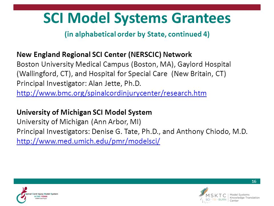16 SCI Model Systems Grantees (in alphabetical order by State, continued 4) New England Regional SCI Center (NERSCIC) Network Boston University Medica