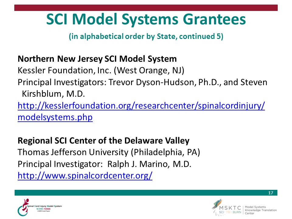 17 SCI Model Systems Grantees (in alphabetical order by State, continued 5) Northern New Jersey SCI Model System Kessler Foundation, Inc. (West Orange