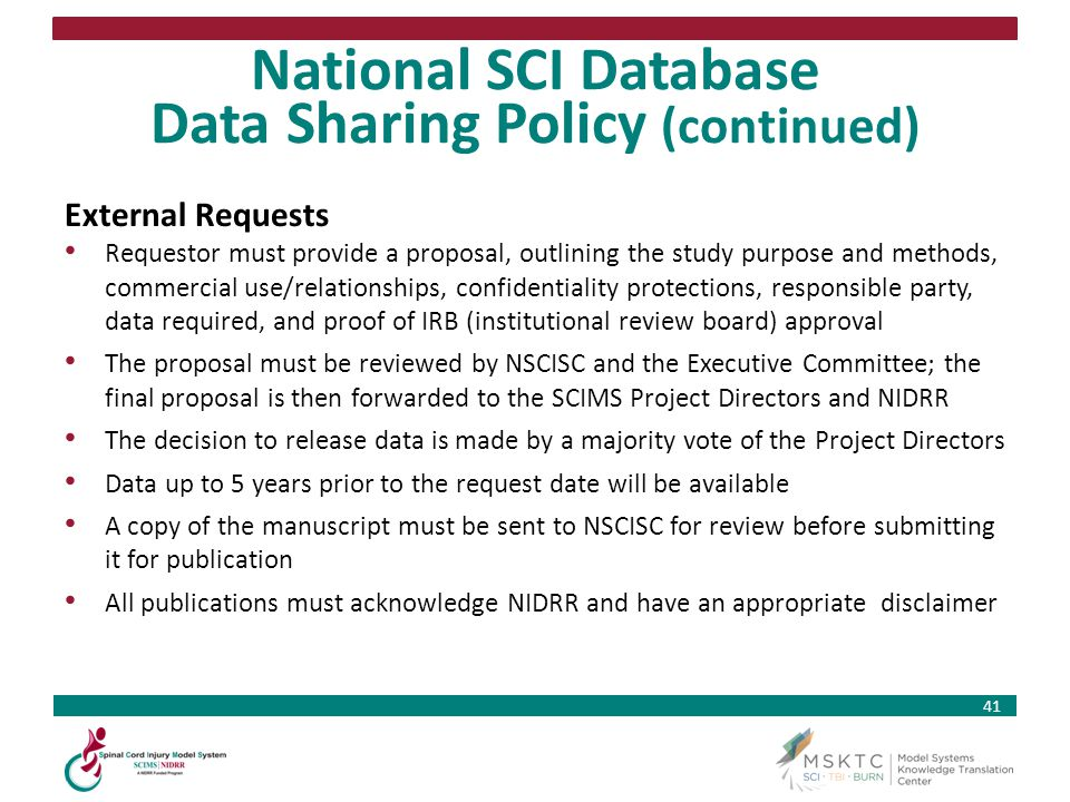41 National SCI Database Data Sharing Policy (continued) External Requests Requestor must provide a proposal, outlining the study purpose and methods,