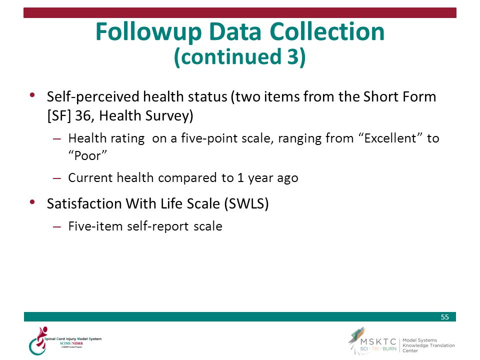 55 Followup Data Collection (continued 3) Self-perceived health status (two items from the Short Form [SF] 36, Health Survey) – Health rating on a fiv
