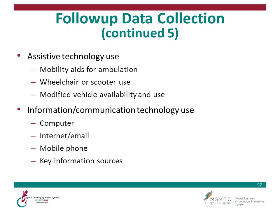 57 Followup Data Collection (continued 5) Assistive technology use – Mobility aids for ambulation – Wheelchair or scooter use – Modified vehicle avail