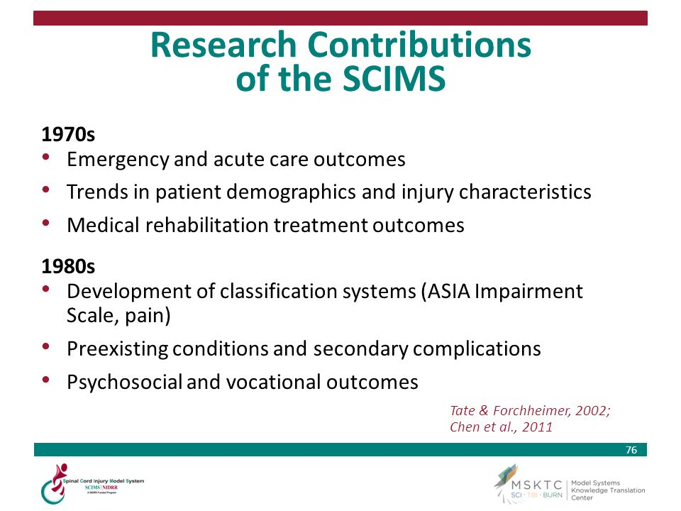 76 Research Contributions of the SCIMS 1970s Emergency and acute care outcomes Trends in patient demographics and injury characteristics Medical rehab