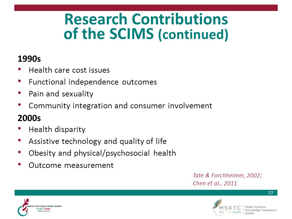 77 Research Contributions of the SCIMS (continued) 1990s Health care cost issues Functional independence outcomes Pain and sexuality Community integra