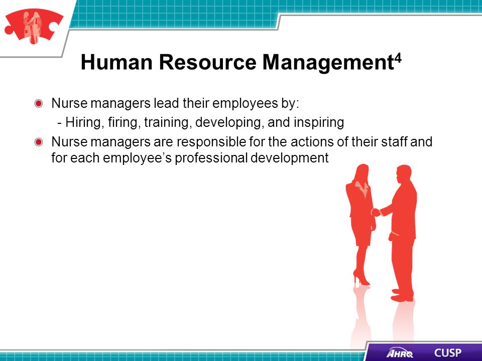 Human Resource Management 4 Nurse managers lead their employees by: - Hiring, firing, training, developing, and inspiring Nurse managers are responsib