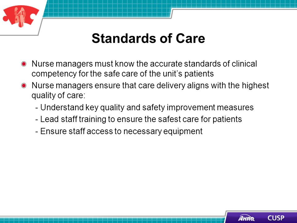 Standards of Care Nurse managers must know the accurate standards of clinical competency for the safe care of the units patients Nurse managers ensure