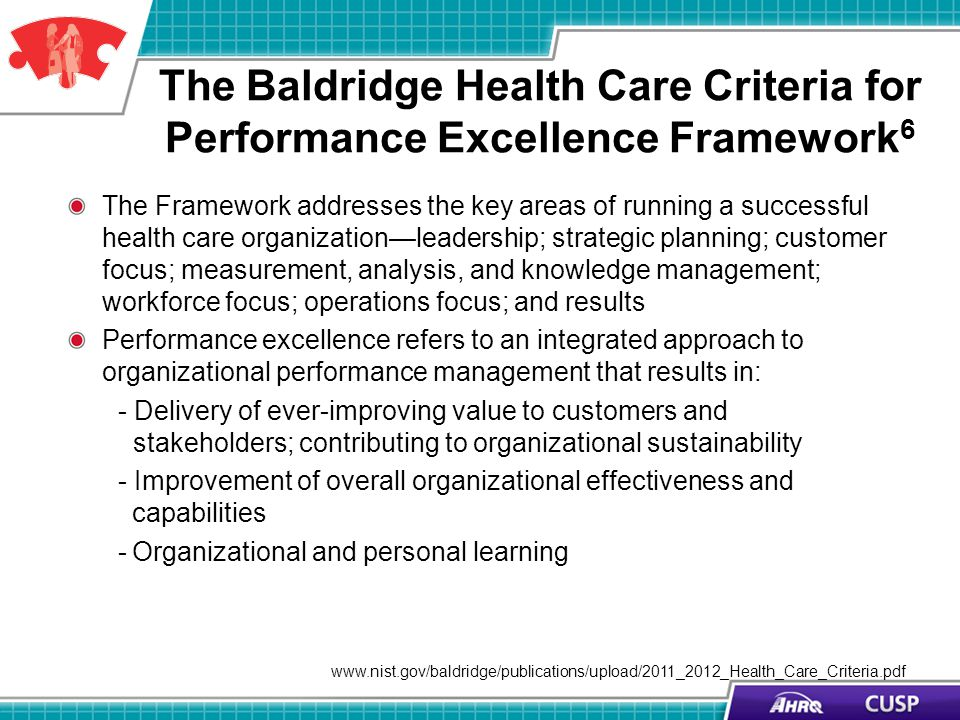 The Baldridge Health Care Criteria for Performance Excellence Framework 6 The Framework addresses the key areas of running a successful health care or