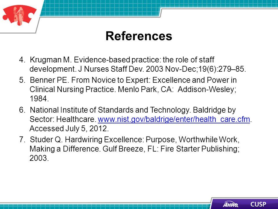 References 4. Krugman M. Evidence-based practice: the role of staff development. J Nurses Staff Dev. 2003 Nov-Dec;19(6):279–85. 5. Benner PE. From Nov