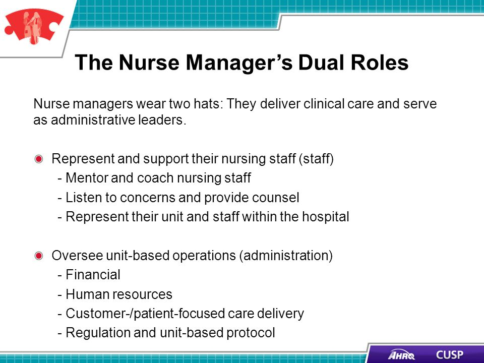 The Nurse Managers Dual Roles Nurse managers wear two hats: They deliver clinical care and serve as administrative leaders. Represent and support thei
