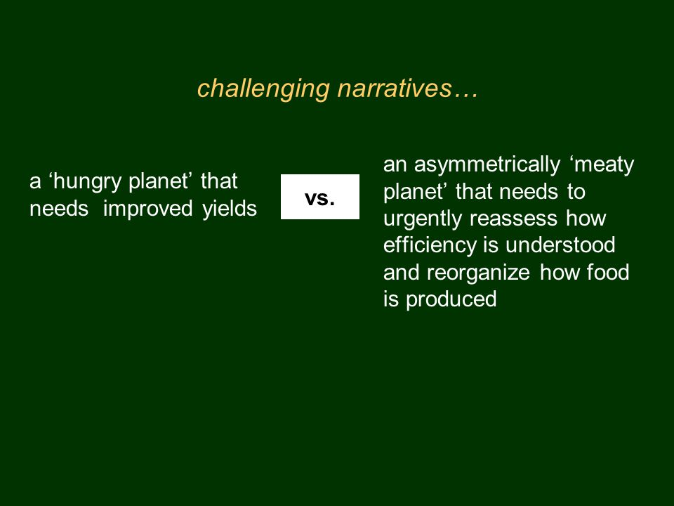 challenging narratives… a hungry planet that needs improved yields an asymmetrically meaty planet that needs to urgently reassess how efficiency is understood and reorganize how food is produced vs.