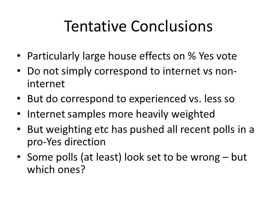 Tentative Conclusions Particularly large house effects on % Yes vote Do not simply correspond to internet vs non- internet But do correspond to experi