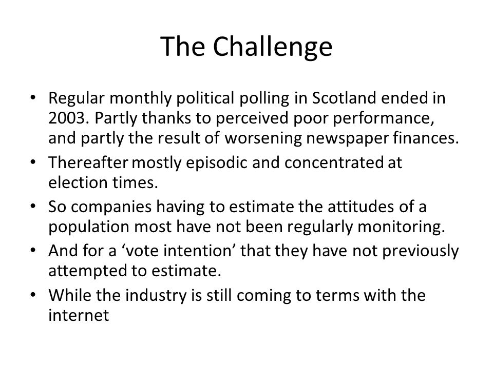 The Challenge Regular monthly political polling in Scotland ended in 2003. Partly thanks to perceived poor performance, and partly the result of worse