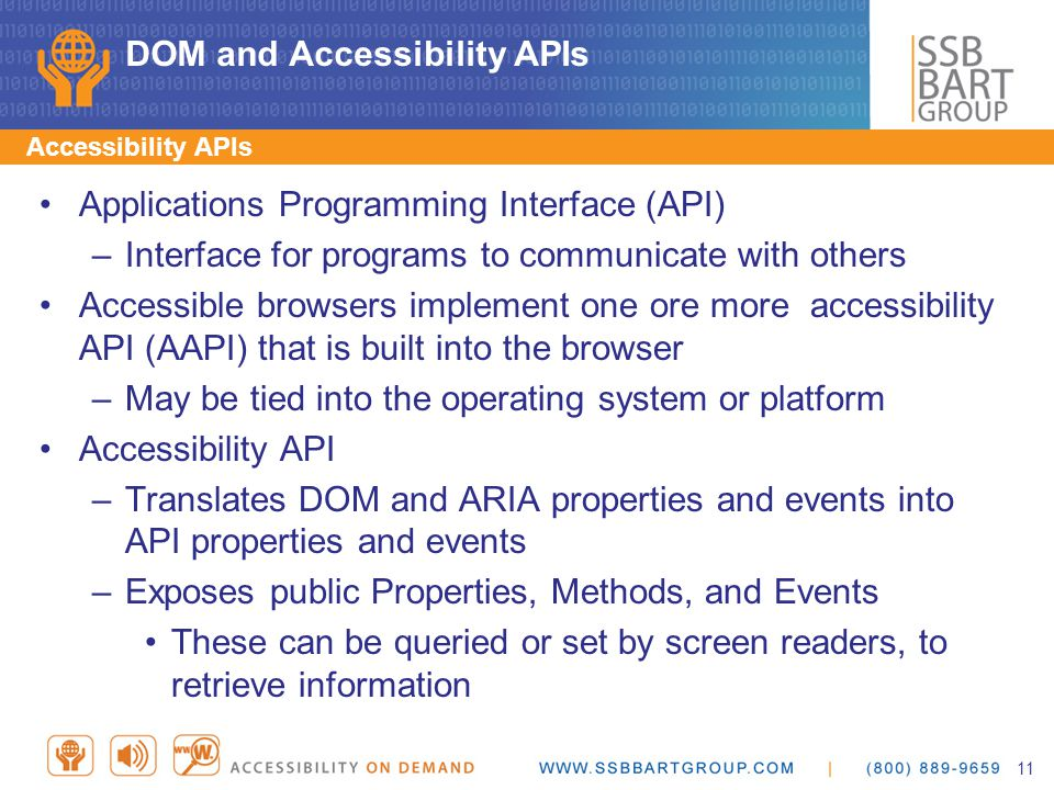 DOM and Accessibility APIs Accessibility APIs Applications Programming Interface (API) –Interface for programs to communicate with others Accessible browsers implement one ore more accessibility API (AAPI) that is built into the browser –May be tied into the operating system or platform Accessibility API –Translates DOM and ARIA properties and events into API properties and events –Exposes public Properties, Methods, and Events These can be queried or set by screen readers, to retrieve information 11
