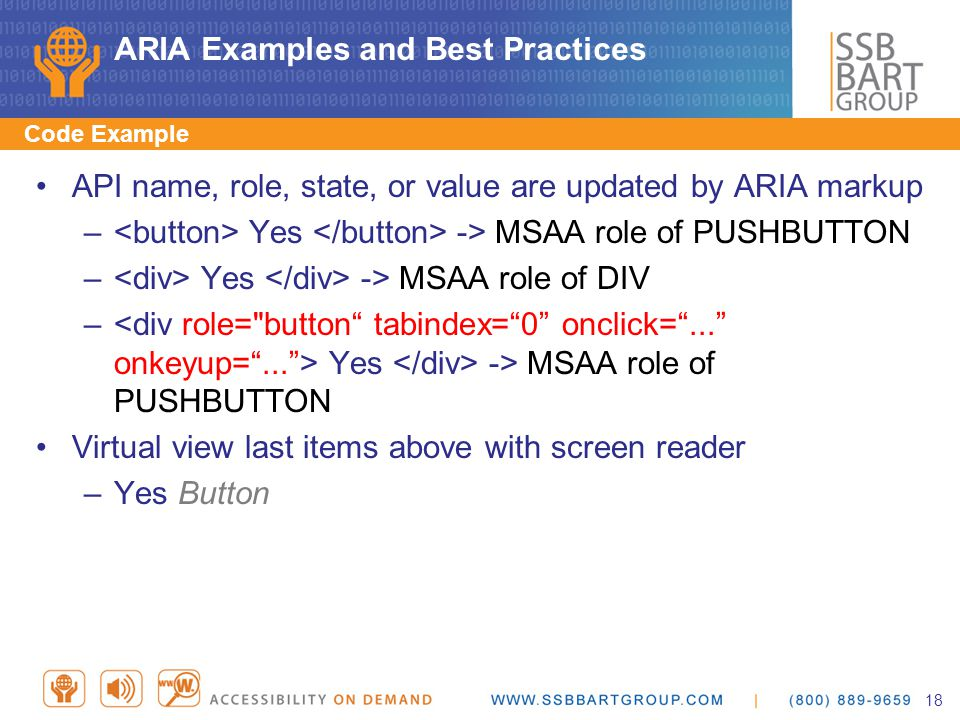 ARIA Examples and Best Practices Code Example API name, role, state, or value are updated by ARIA markup – Yes -> MSAA role of PUSHBUTTON – Yes -> MSAA role of DIV – Yes -> MSAA role of PUSHBUTTON Virtual view last items above with screen reader –Yes Button 18