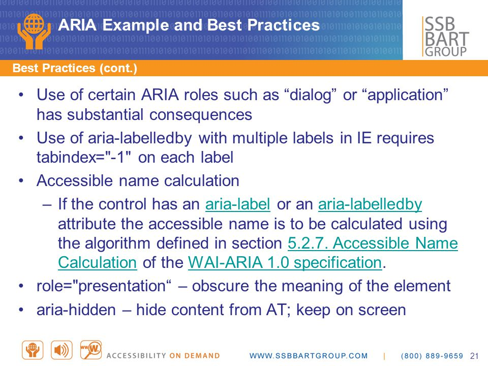 ARIA Example and Best Practices Use of certain ARIA roles such as dialog or application has substantial consequences Use of aria-labelledby with multiple labels in IE requires tabindex= -1 on each label Accessible name calculation –If the control has an aria-label or an aria-labelledby attribute the accessible name is to be calculated using the algorithm defined in section 5.2.7.