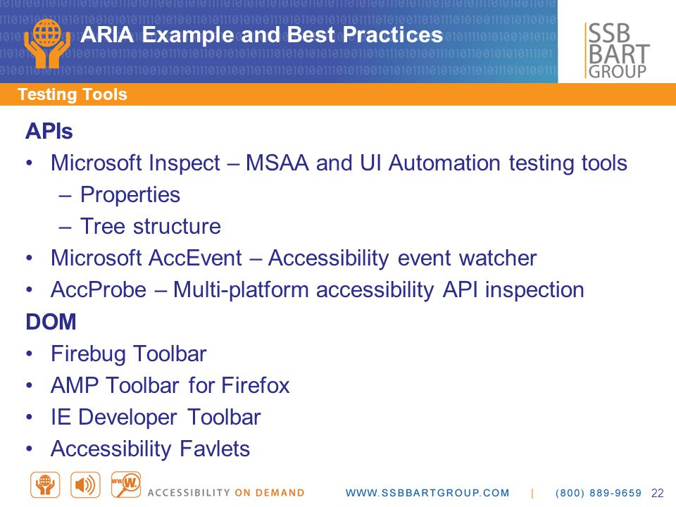 ARIA Example and Best Practices APIs Microsoft Inspect – MSAA and UI Automation testing tools –Properties –Tree structure Microsoft AccEvent – Accessibility event watcher AccProbe – Multi-platform accessibility API inspection DOM Firebug Toolbar AMP Toolbar for Firefox IE Developer Toolbar Accessibility Favlets Testing Tools 22