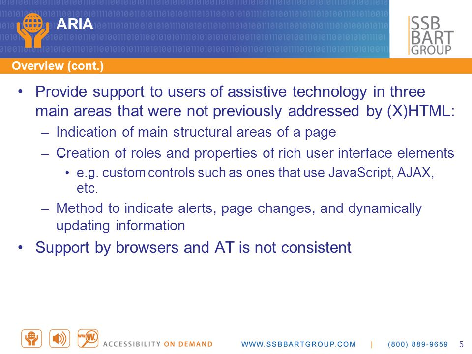 ARIA Provide support to users of assistive technology in three main areas that were not previously addressed by (X)HTML: –Indication of main structural areas of a page –Creation of roles and properties of rich user interface elements e.g.