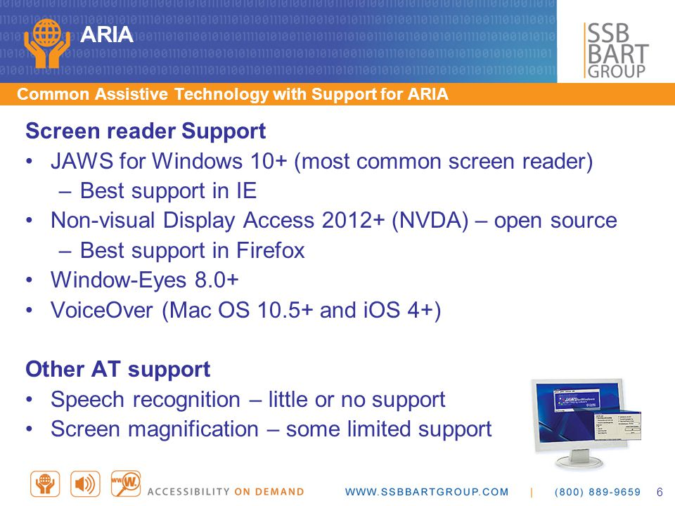 ARIA Common Assistive Technology with Support for ARIA Screen reader Support JAWS for Windows 10+ (most common screen reader) –Best support in IE Non-visual Display Access 2012+ (NVDA) – open source –Best support in Firefox Window-Eyes 8.0+ VoiceOver (Mac OS 10.5+ and iOS 4+) Other AT support Speech recognition – little or no support Screen magnification – some limited support 6