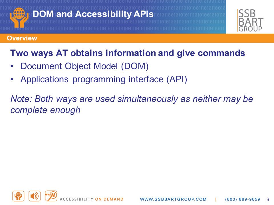 DOM and Accessibility APis Two ways AT obtains information and give commands Document Object Model (DOM) Applications programming interface (API) Note: Both ways are used simultaneously as neither may be complete enough Overview 9