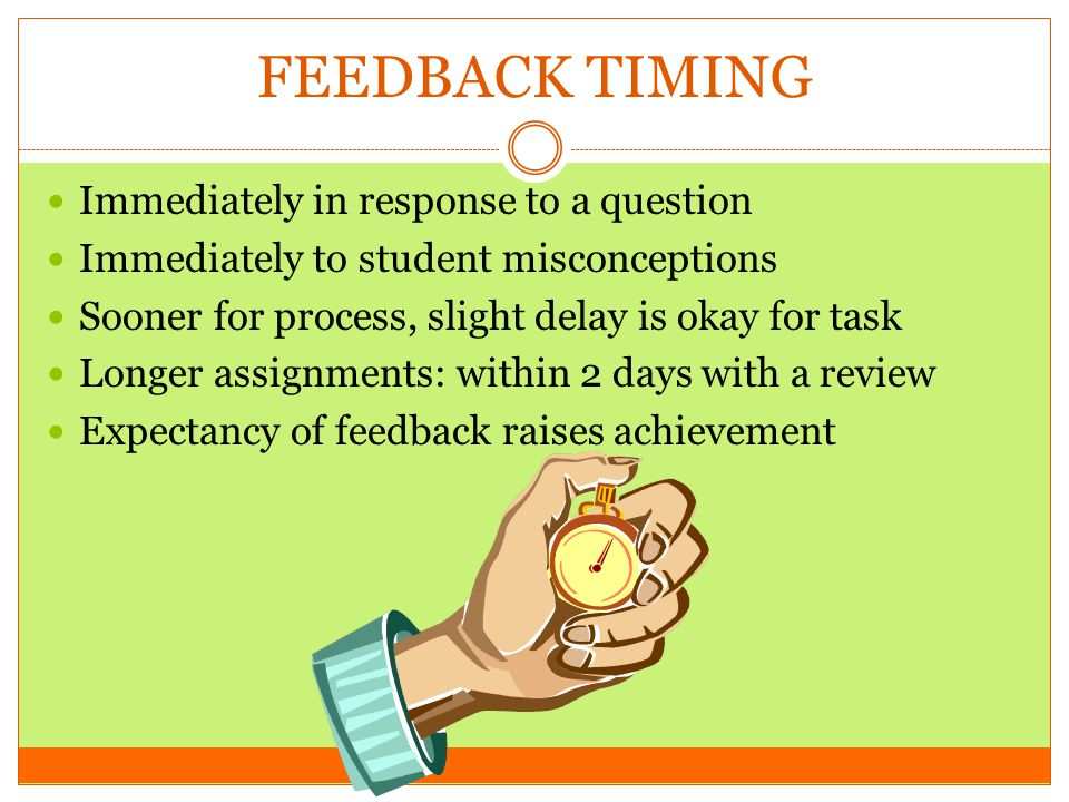 FEEDBACK TIMING Immediately in response to a question Immediately to student misconceptions Sooner for process, slight delay is okay for task Longer a