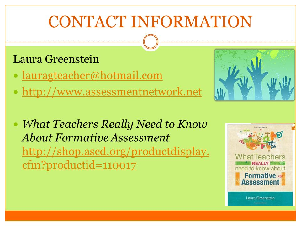 CONTACT INFORMATION Laura Greenstein lauragteacher@hotmail.com http://www.assessmentnetwork.net What Teachers Really Need to Know About Formative Asse