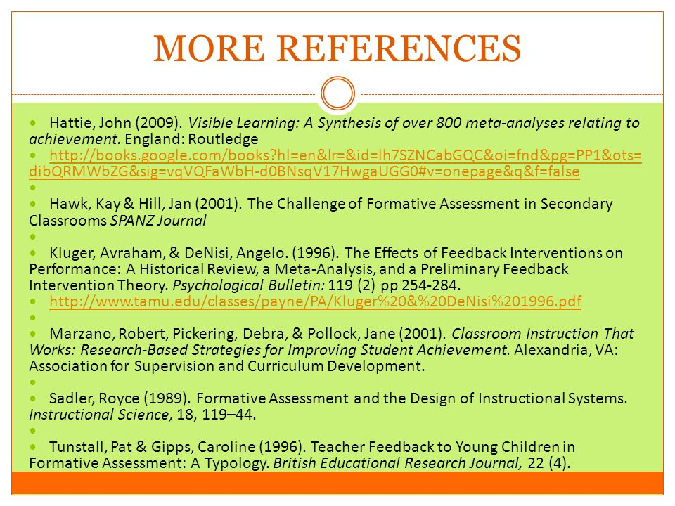MORE REFERENCES Hattie, John (2009). Visible Learning: A Synthesis of over 800 meta-analyses relating to achievement. England: Routledge http://books.