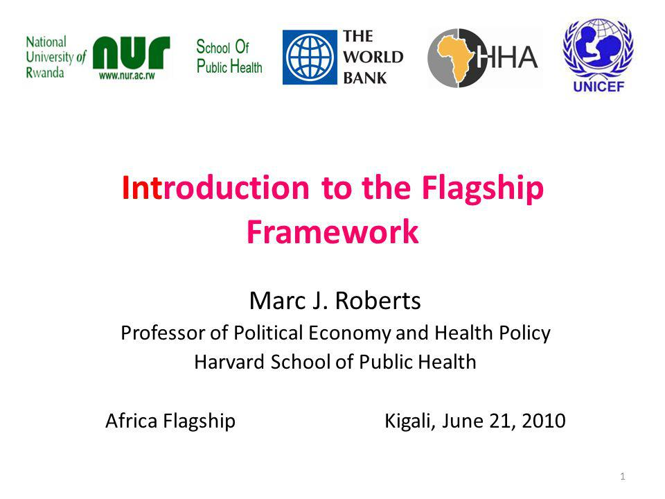 Introduction to the Flagship Framework Marc J. Roberts Professor of Political Economy and Health Policy Harvard School of Public Health Africa Flagshi