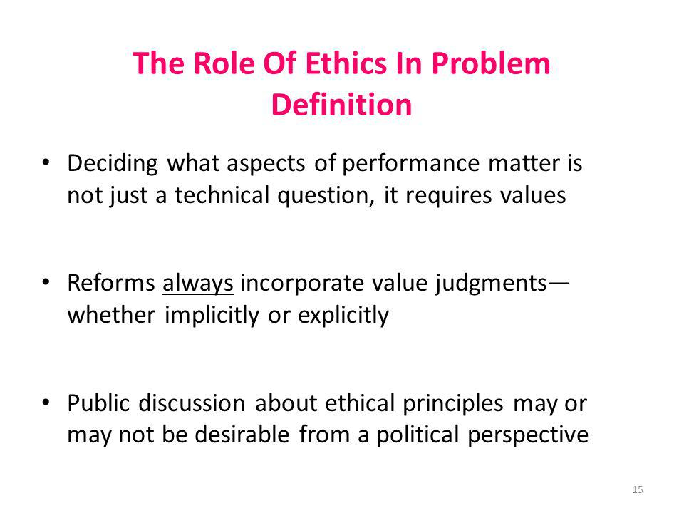15 The Role Of Ethics In Problem Definition Deciding what aspects of performance matter is not just a technical question, it requires values Reforms a