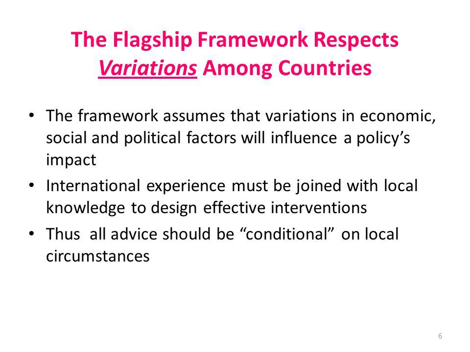The Flagship Framework Respects Variations Among Countries The framework assumes that variations in economic, social and political factors will influe