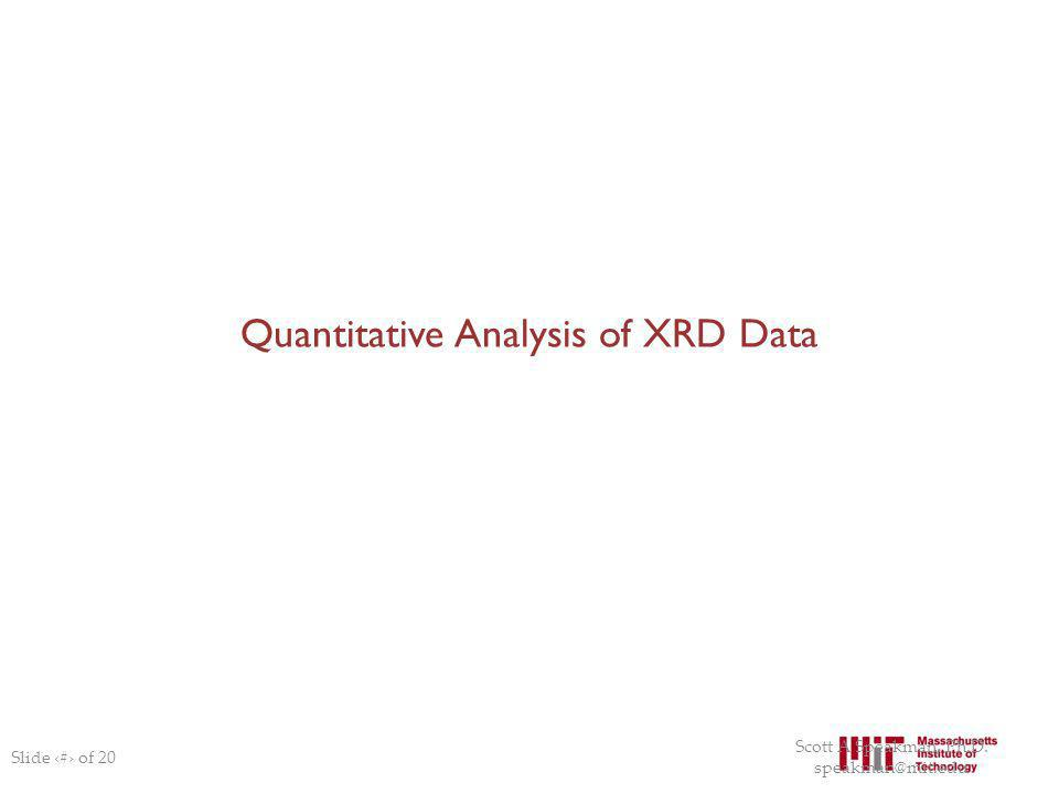 Quantitative Analysis of XRD Data Slide # of 20 Scott A Speakman, Ph.D. speakman@mit.edu