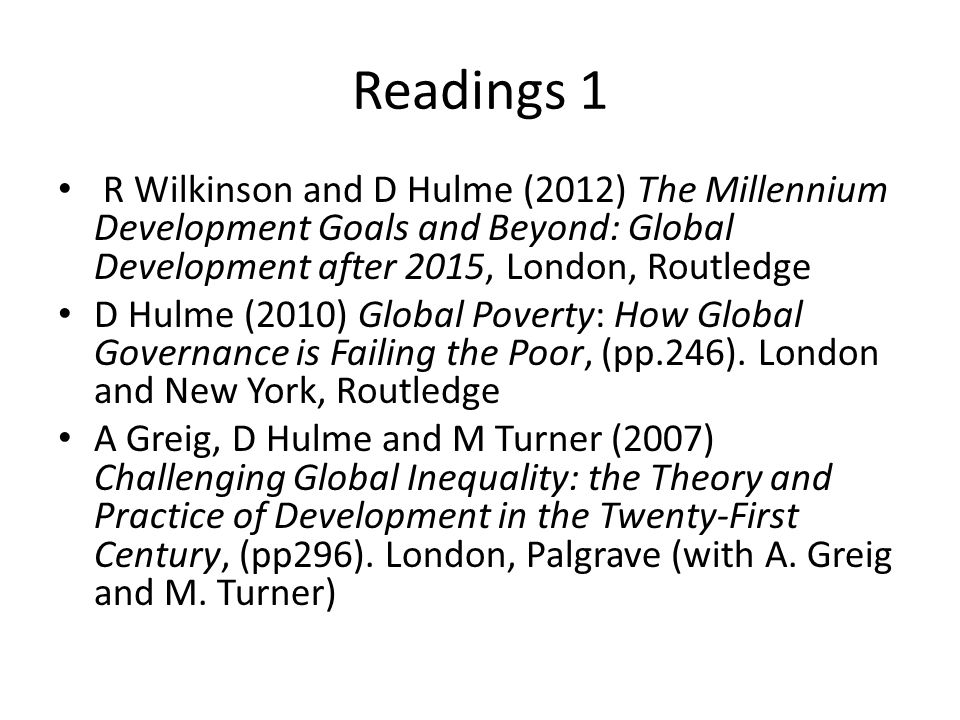 Readings 1 R Wilkinson and D Hulme (2012) The Millennium Development Goals and Beyond: Global Development after 2015, London, Routledge D Hulme (2010)
