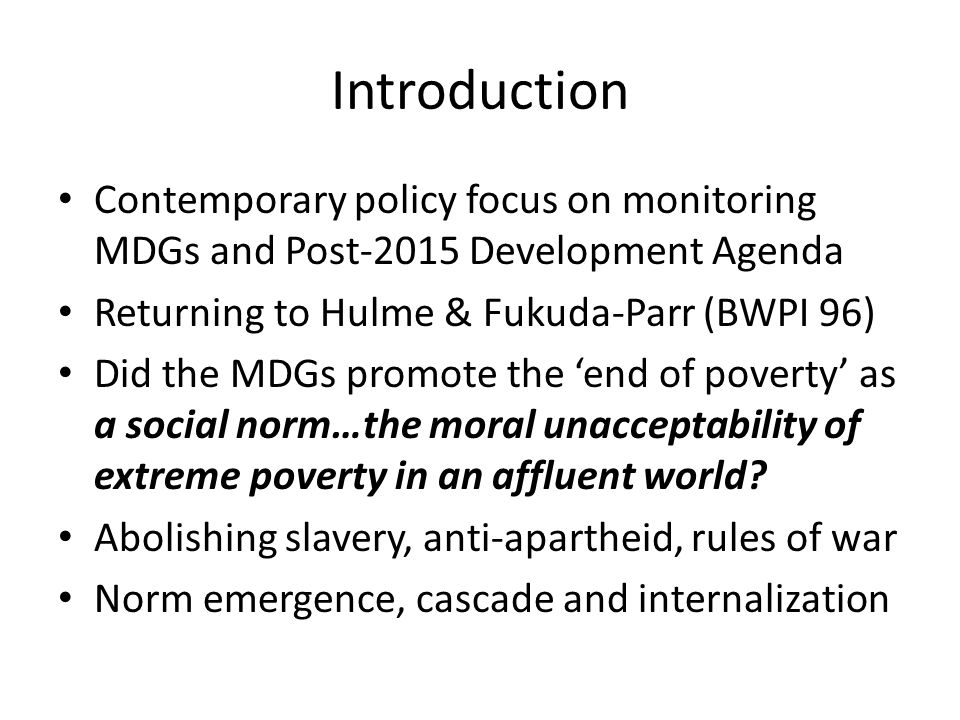 Readings 2 D Hulme (2009), Global Poverty Reduction and the Millennium Development Goals: A Short History of the World s Biggest Promise, Brooks World Poverty Institute Working Paper 100, University of Manchester S Fukuda-Parr and D Hulme (2011) International norm dynamics and the end of poverty: understanding the Millennium Development Goals, Global Governance 17(1), pp.17-36 (download as BWPI Working Paper 96)