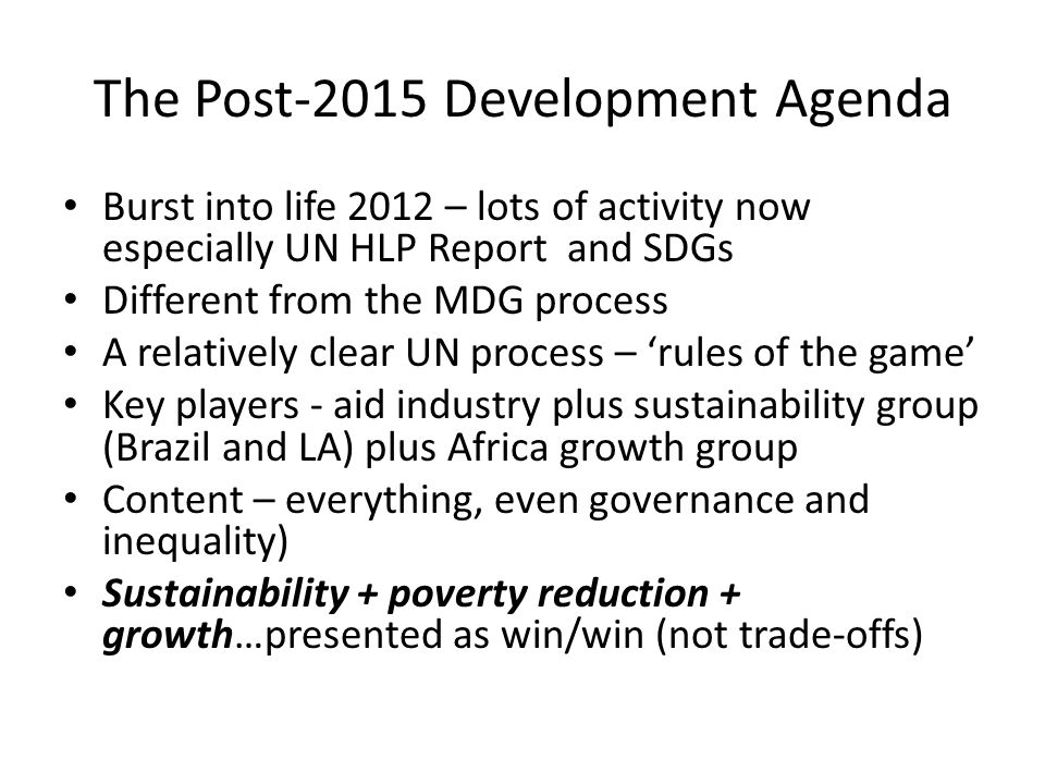 The Post-2015 Development Agenda Burst into life 2012 – lots of activity now especially UN HLP Report and SDGs Different from the MDG process A relati