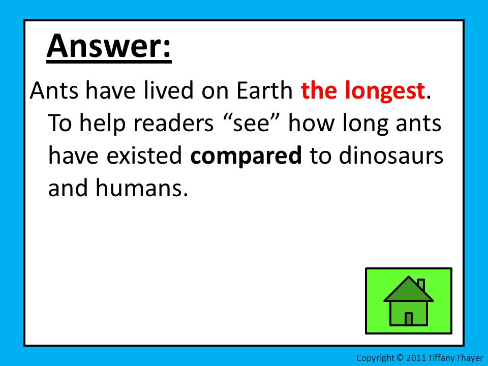 Answer: Ants have lived on Earth the longest. To help readers see how long ants have existed compared to dinosaurs and humans. Copyright © 2011 Tiffan