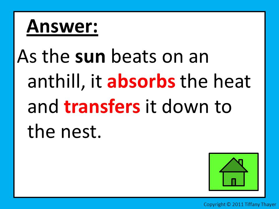 Answer: As the sun beats on an anthill, it absorbs the heat and transfers it down to the nest. Copyright © 2011 Tiffany Thayer