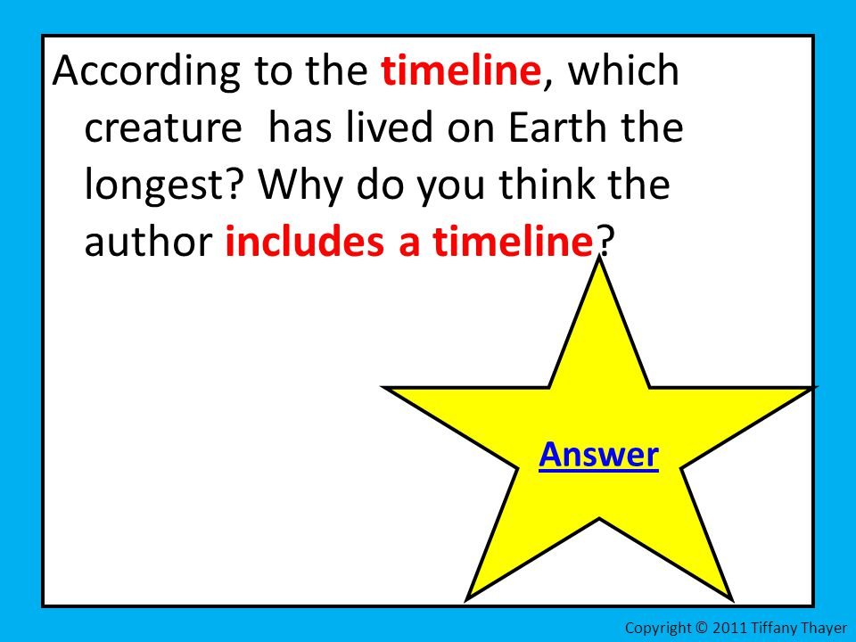 According to the timeline, which creature has lived on Earth the longest? Why do you think the author includes a timeline? Answer Copyright © 2011 Tif