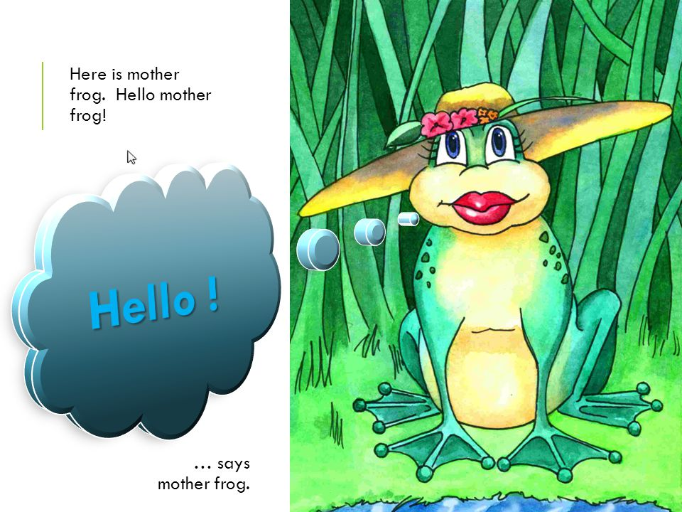 Here is mother frog. Hello mother frog! … says mother frog.