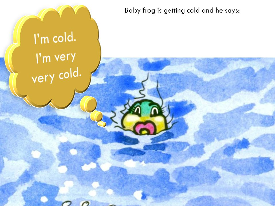Baby frog is getting cold and he says: