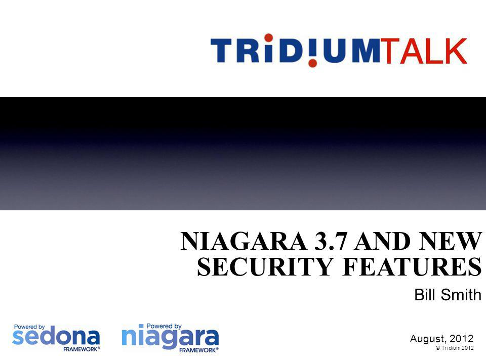 August, 2012 © Tridium 2012 NIAGARA 3.7 AND NEW SECURITY FEATURES Bill Smith