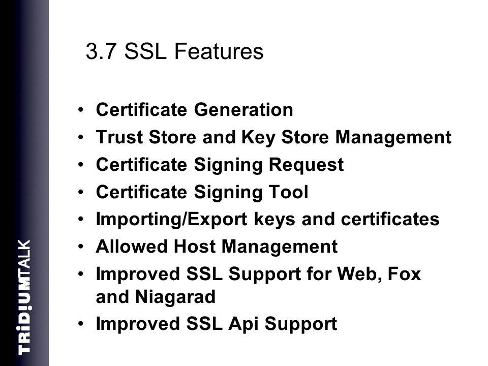 3.7 SSL Features Certificate Generation Trust Store and Key Store Management Certificate Signing Request Certificate Signing Tool Importing/Export keys and certificates Allowed Host Management Improved SSL Support for Web, Fox and Niagarad Improved SSL Api Support