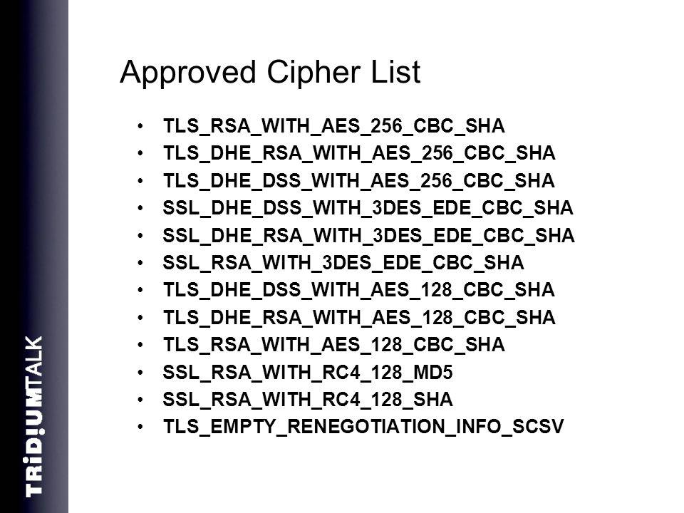 Approved Cipher List TLS_RSA_WITH_AES_256_CBC_SHA TLS_DHE_RSA_WITH_AES_256_CBC_SHA TLS_DHE_DSS_WITH_AES_256_CBC_SHA SSL_DHE_DSS_WITH_3DES_EDE_CBC_SHA SSL_DHE_RSA_WITH_3DES_EDE_CBC_SHA SSL_RSA_WITH_3DES_EDE_CBC_SHA TLS_DHE_DSS_WITH_AES_128_CBC_SHA TLS_DHE_RSA_WITH_AES_128_CBC_SHA TLS_RSA_WITH_AES_128_CBC_SHA SSL_RSA_WITH_RC4_128_MD5 SSL_RSA_WITH_RC4_128_SHA TLS_EMPTY_RENEGOTIATION_INFO_SCSV