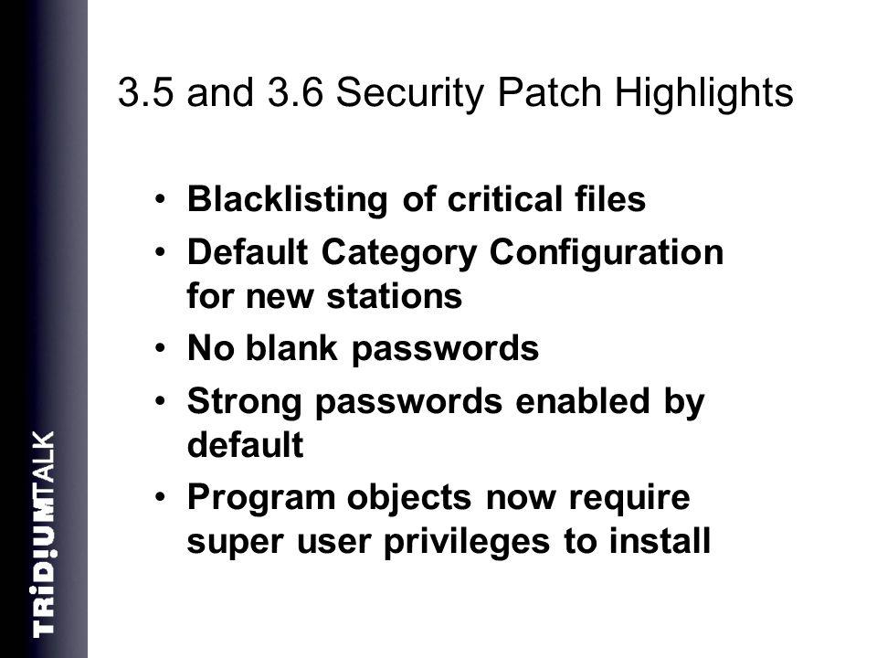 3.5 and 3.6 Security Patch Highlights Blacklisting of critical files Default Category Configuration for new stations No blank passwords Strong passwords enabled by default Program objects now require super user privileges to install