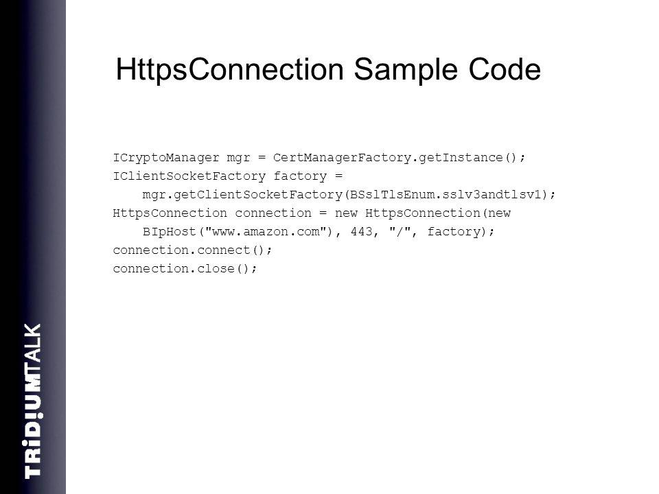 HttpsConnection Sample Code ICryptoManager mgr = CertManagerFactory.getInstance(); IClientSocketFactory factory = mgr.getClientSocketFactory(BSslTlsEnum.sslv3andtlsv1); HttpsConnection connection = new HttpsConnection(new BIpHost( www.amazon.com ), 443, / , factory); connection.connect(); connection.close();