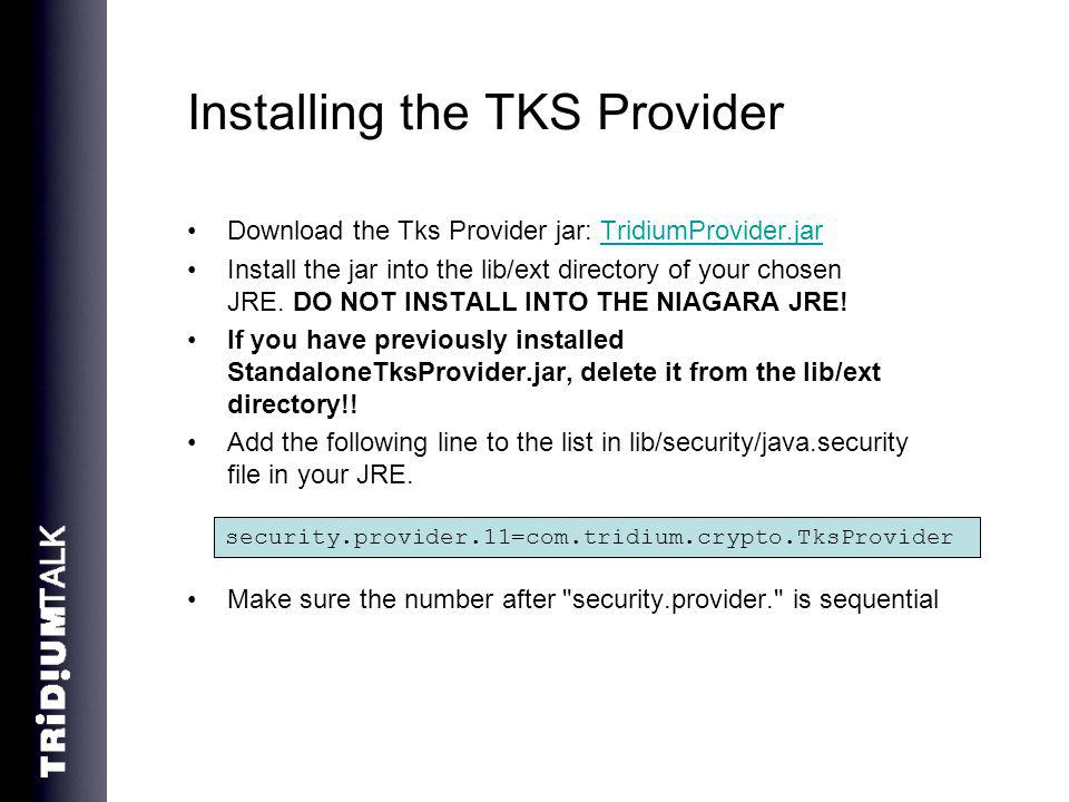 Installing the TKS Provider Download the Tks Provider jar: TridiumProvider.jarTridiumProvider.jar Install the jar into the lib/ext directory of your chosen JRE.