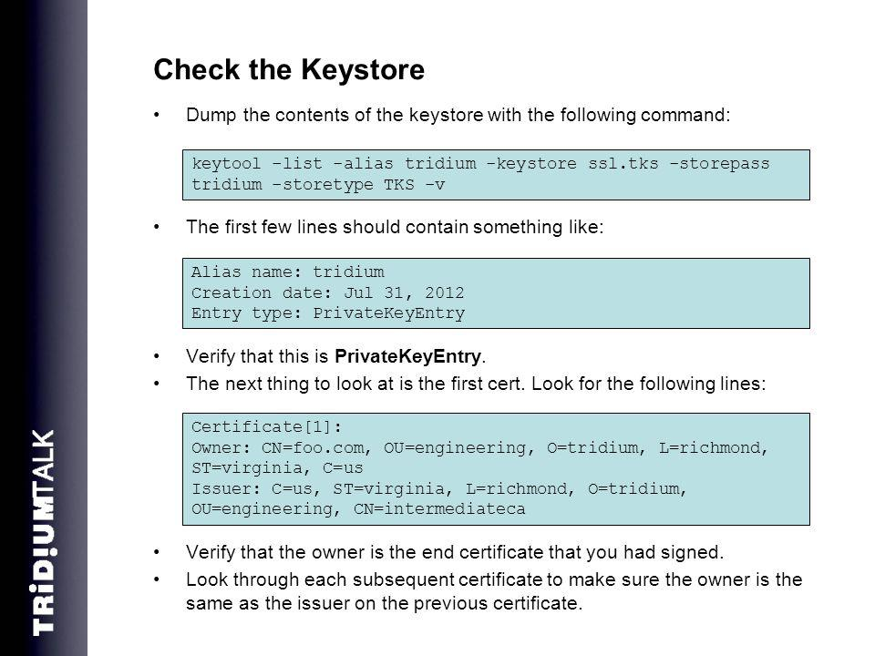 Check the Keystore Dump the contents of the keystore with the following command: The first few lines should contain something like: Verify that this is PrivateKeyEntry.