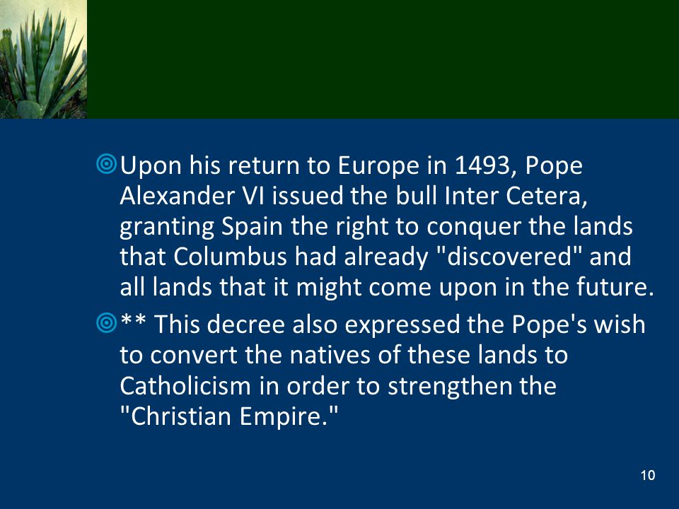 Upon his return to Europe in 1493, Pope Alexander VI issued the bull Inter Cetera, granting Spain the right to conquer the lands that Columbus had alr