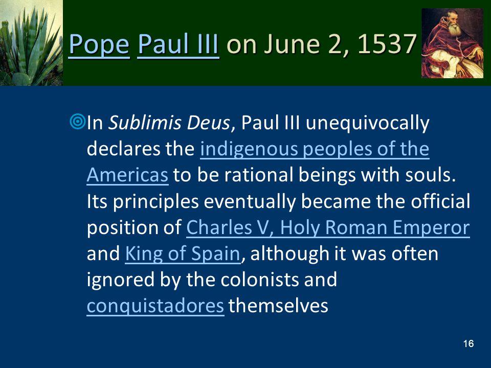PopePope Paul III on June 2, 1537 Paul III PopePaul III In Sublimis Deus, Paul III unequivocally declares the indigenous peoples of the Americas to be