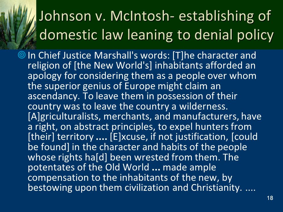 Johnson v. McIntosh- establishing of domestic law leaning to denial policy In Chief Justice Marshall's words: [T]he character and religion of [the New