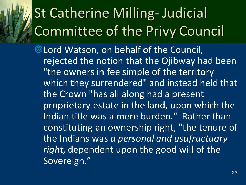 St Catherine Milling- Judicial Committee of the Privy Council Lord Watson, on behalf of the Council, rejected the notion that the Ojibway had been